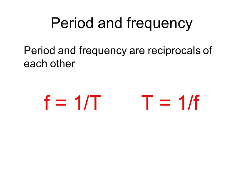 f = 1/T T = 1/f Period and frequency