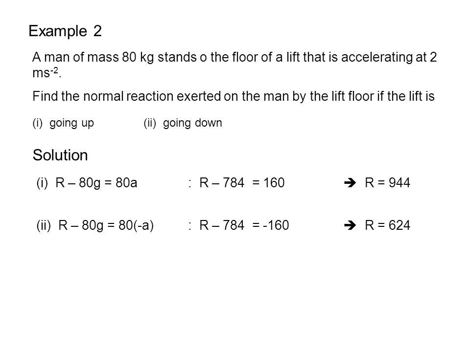 Example 2 A man of mass 80 kg stands o the floor of a lift that is accelerating at 2 ms-2.
