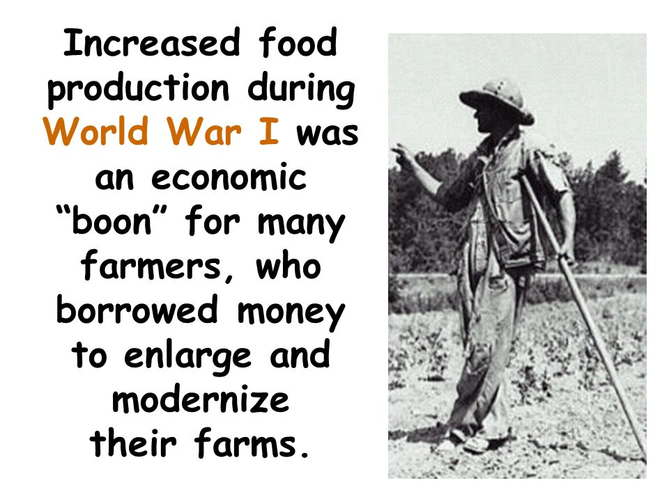 Increased food production during World War I was an economic boon for many farmers, who borrowed money to enlarge and modernize their farms.