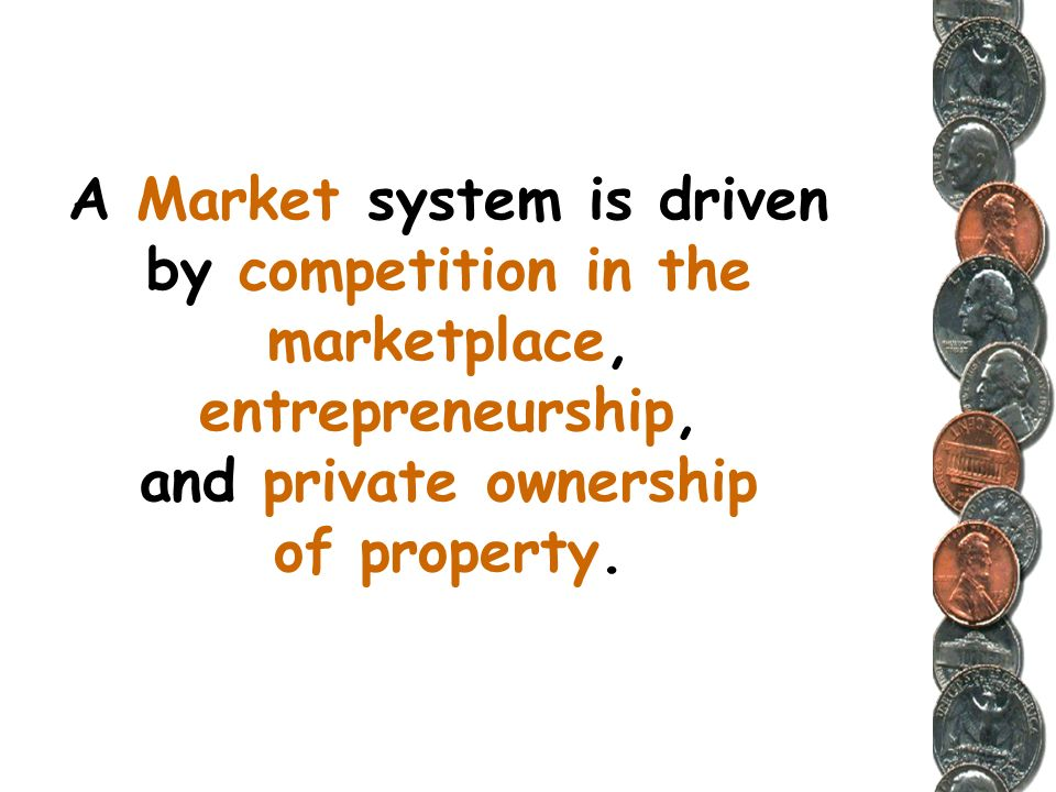 A Market system is driven by competition in the marketplace, entrepreneurship, and private ownership of property.