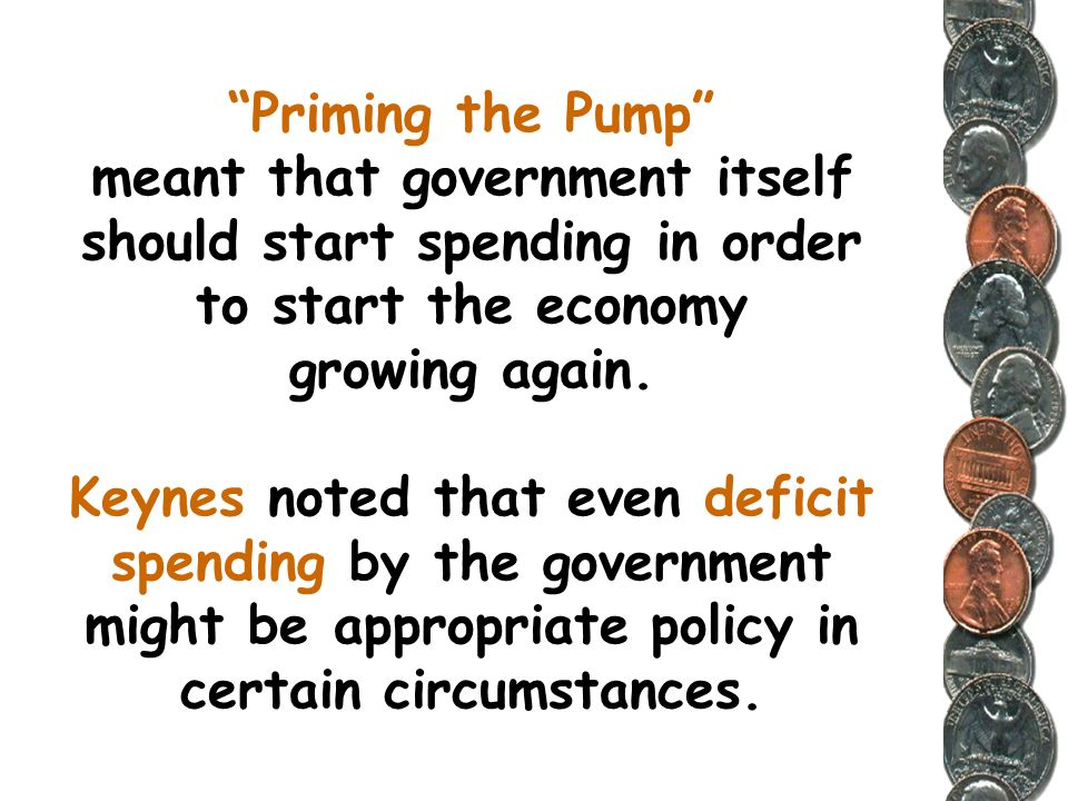 Priming the Pump meant that government itself should start spending in order to start the economy growing again.