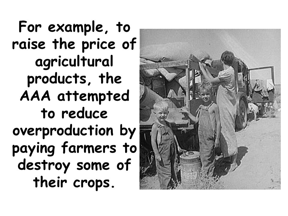 For example, to raise the price of agricultural products, the AAA attempted to reduce overproduction by paying farmers to destroy some of their crops.