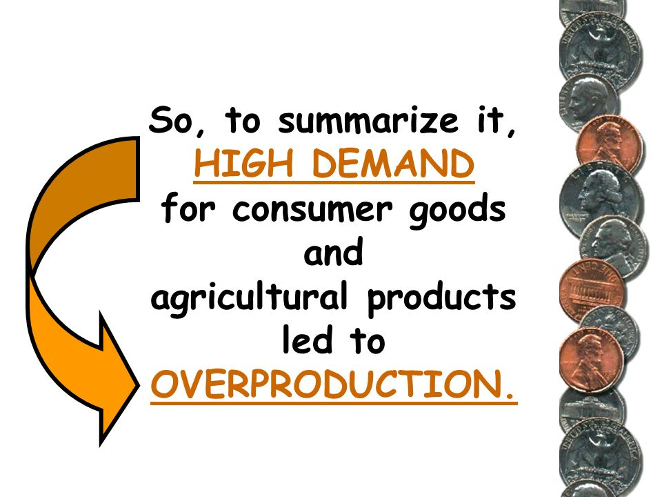 So, to summarize it, HIGH DEMAND for consumer goods and agricultural products led to OVERPRODUCTION.