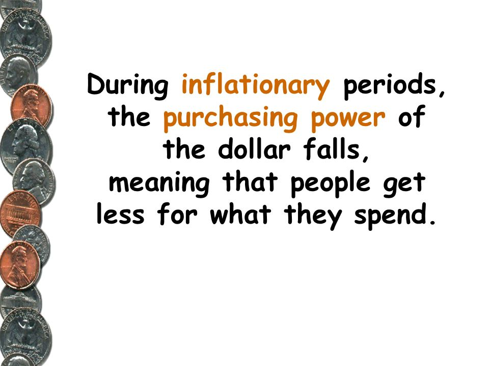 During inflationary periods, the purchasing power of the dollar falls, meaning that people get less for what they spend.