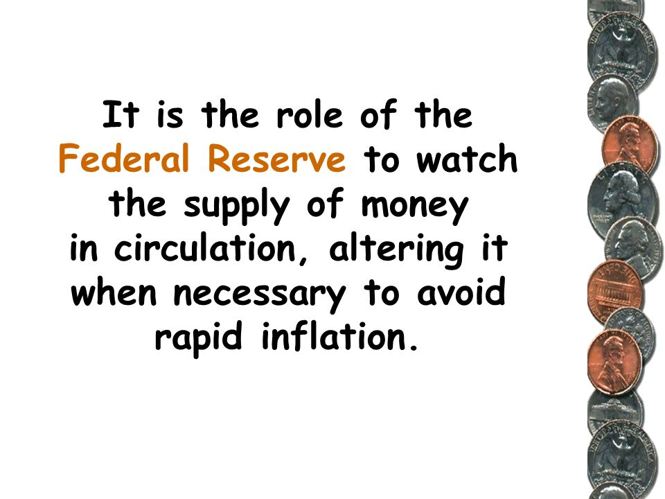 It is the role of the Federal Reserve to watch the supply of money in circulation, altering it when necessary to avoid rapid inflation.