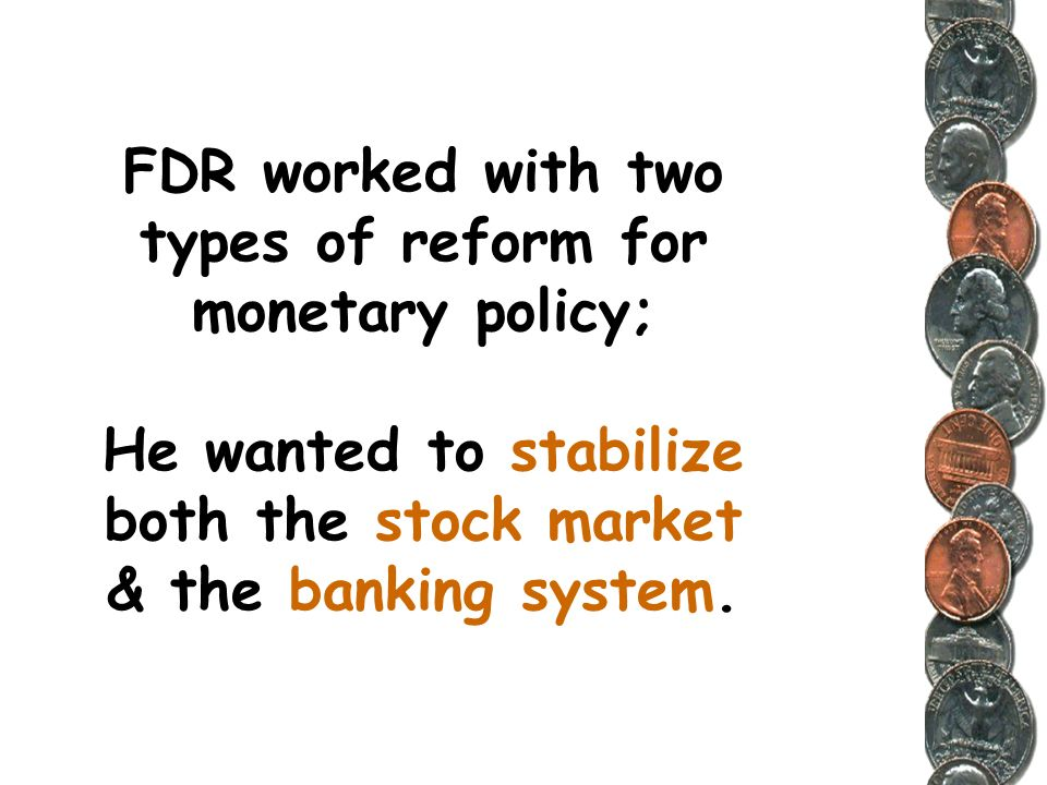 FDR worked with two types of reform for monetary policy; He wanted to stabilize both the stock market & the banking system.