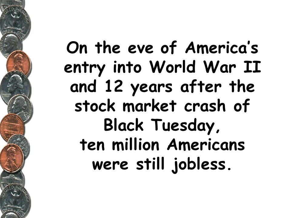 On the eve of America's entry into World War II and 12 years after the stock market crash of Black Tuesday, ten million Americans were still jobless.