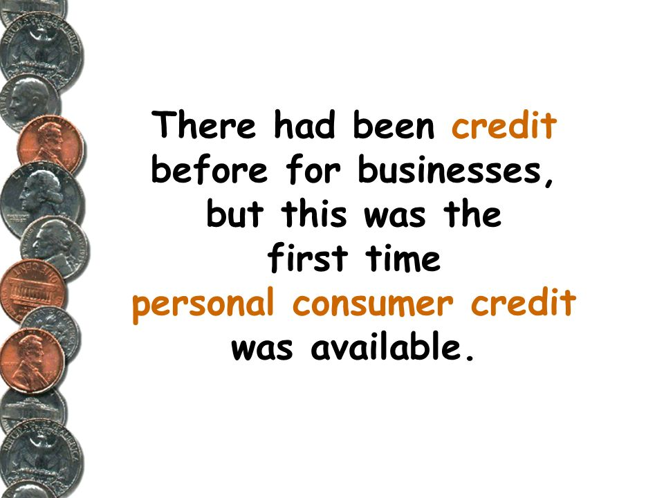 There had been credit before for businesses, but this was the first time personal consumer credit was available.