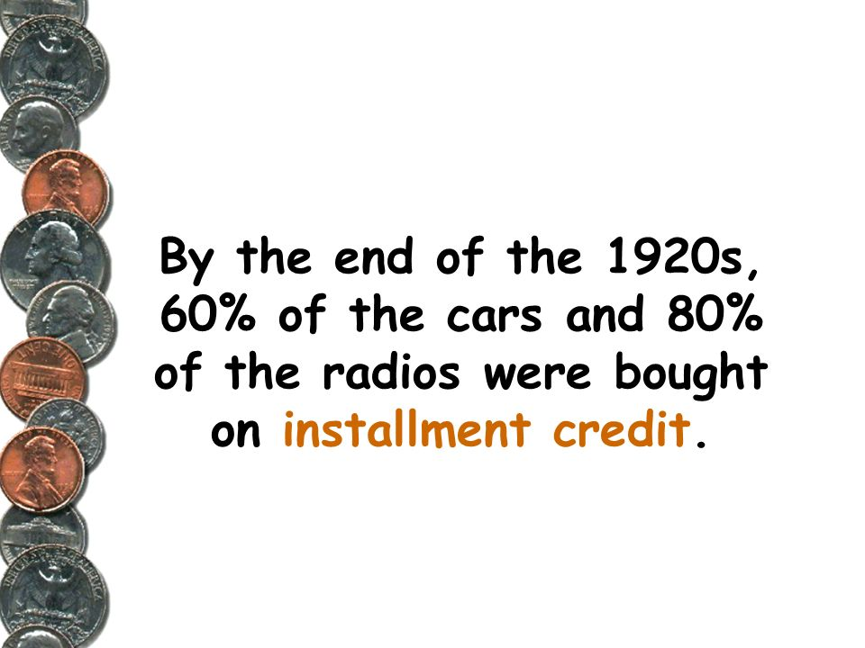 By the end of the 1920s, 60% of the cars and 80% of the radios were bought on installment credit.