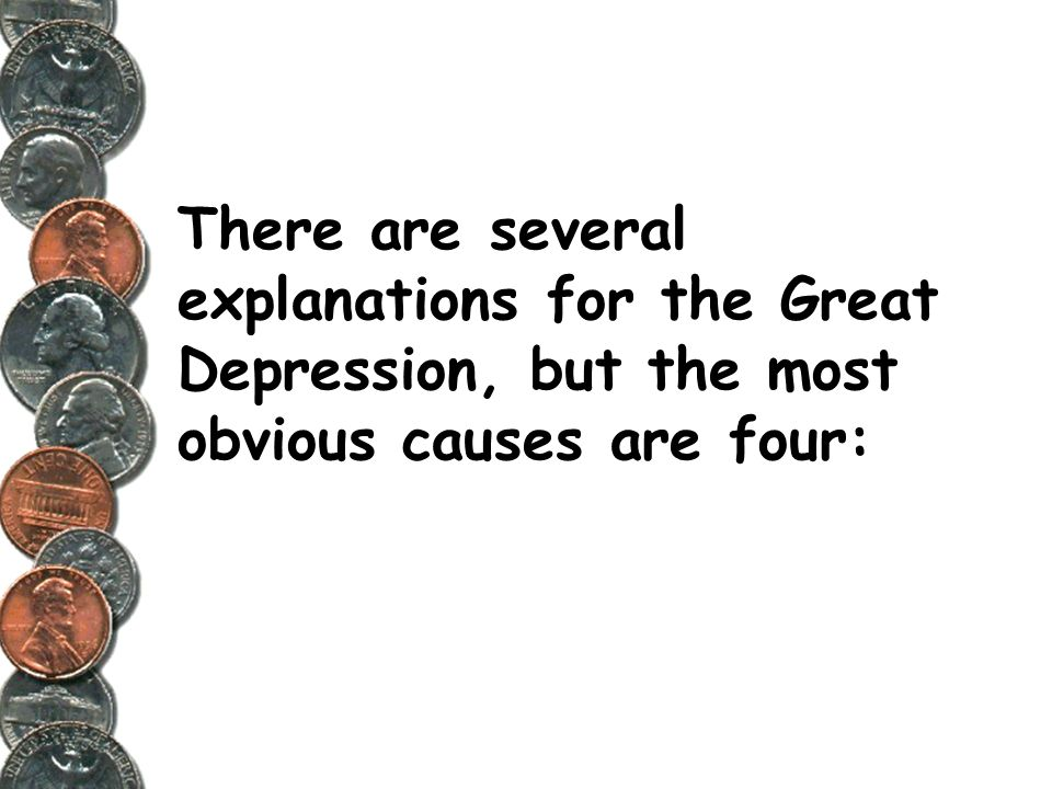 There are several explanations for the Great Depression, but the most obvious causes are four: