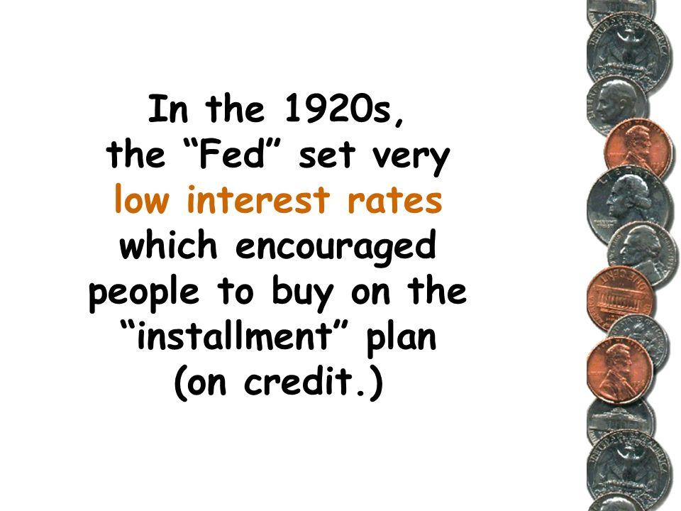 In the 1920s, the Fed set very low interest rates which encouraged people to buy on the installment plan (on credit.)