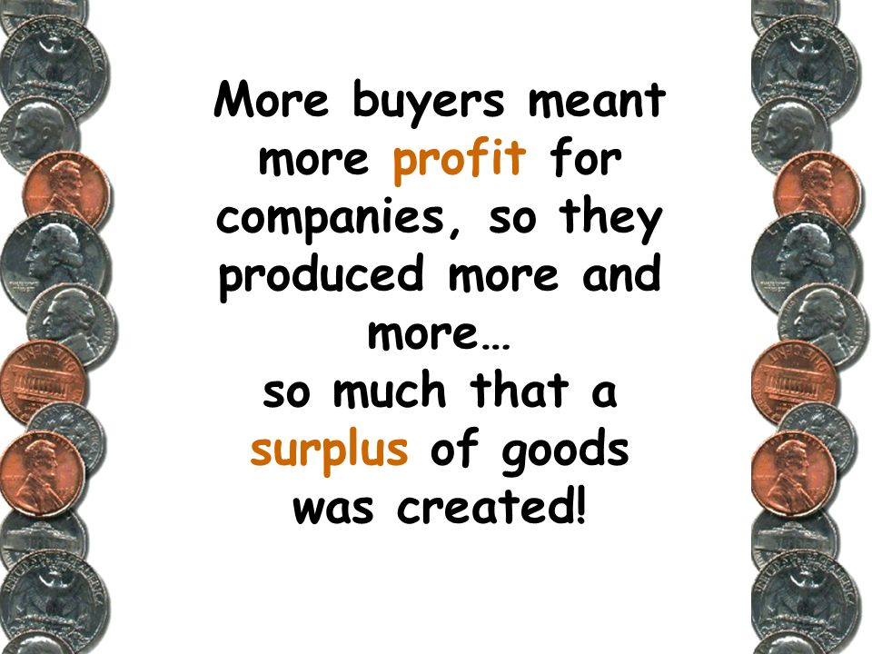 More buyers meant more profit for companies, so they produced more and more… so much that a surplus of goods was created!