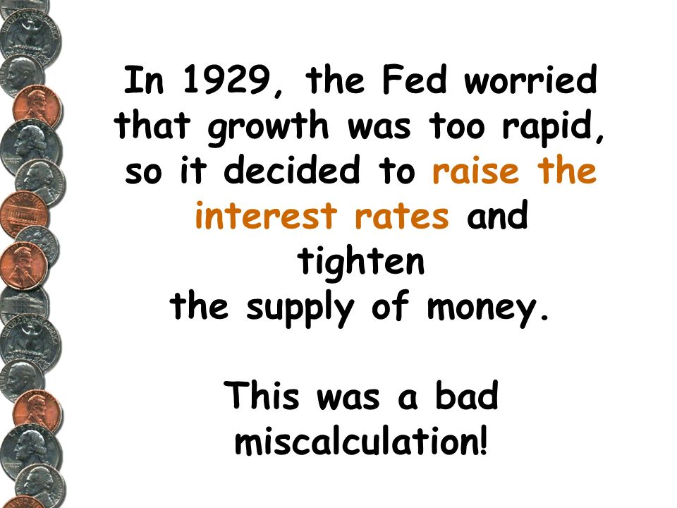 In 1929, the Fed worried that growth was too rapid, so it decided to raise the interest rates and tighten the supply of money.