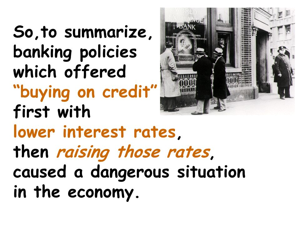 So,to summarize, banking policies which offered buying on credit first with lower interest rates, then raising those rates, caused a dangerous situation in the economy.