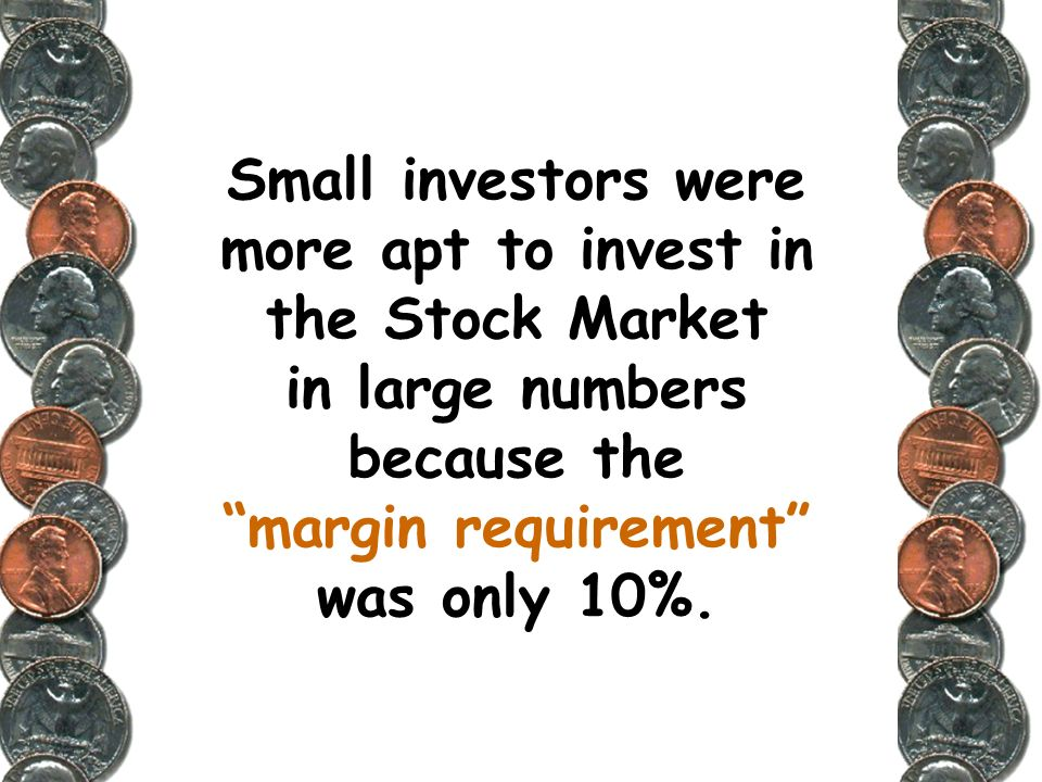 Small investors were more apt to invest in the Stock Market in large numbers because the margin requirement was only 10%.
