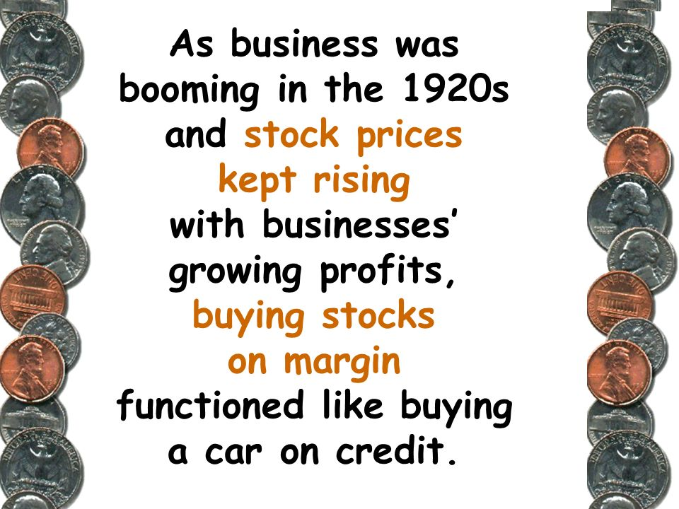 As business was booming in the 1920s and stock prices kept rising with businesses' growing profits, buying stocks on margin functioned like buying a car on credit.