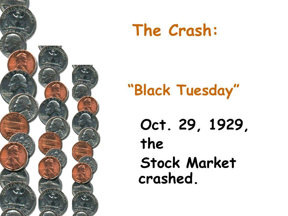 The Crash: Black Tuesday Oct. 29, 1929, the Stock Market crashed.