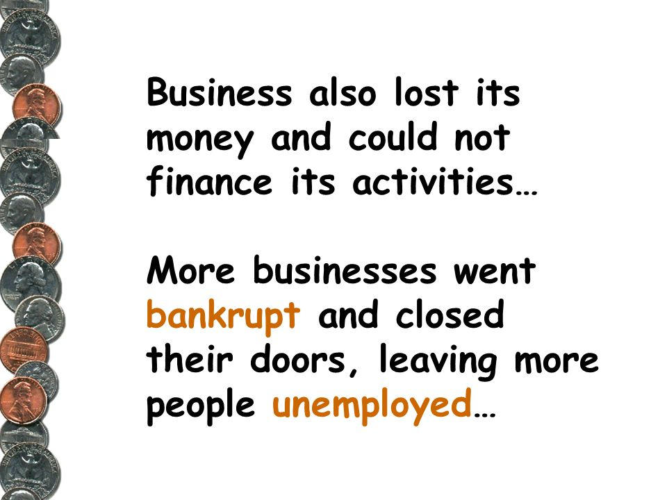Business also lost its money and could not finance its activities… More businesses went bankrupt and closed their doors, leaving more people unemployed…