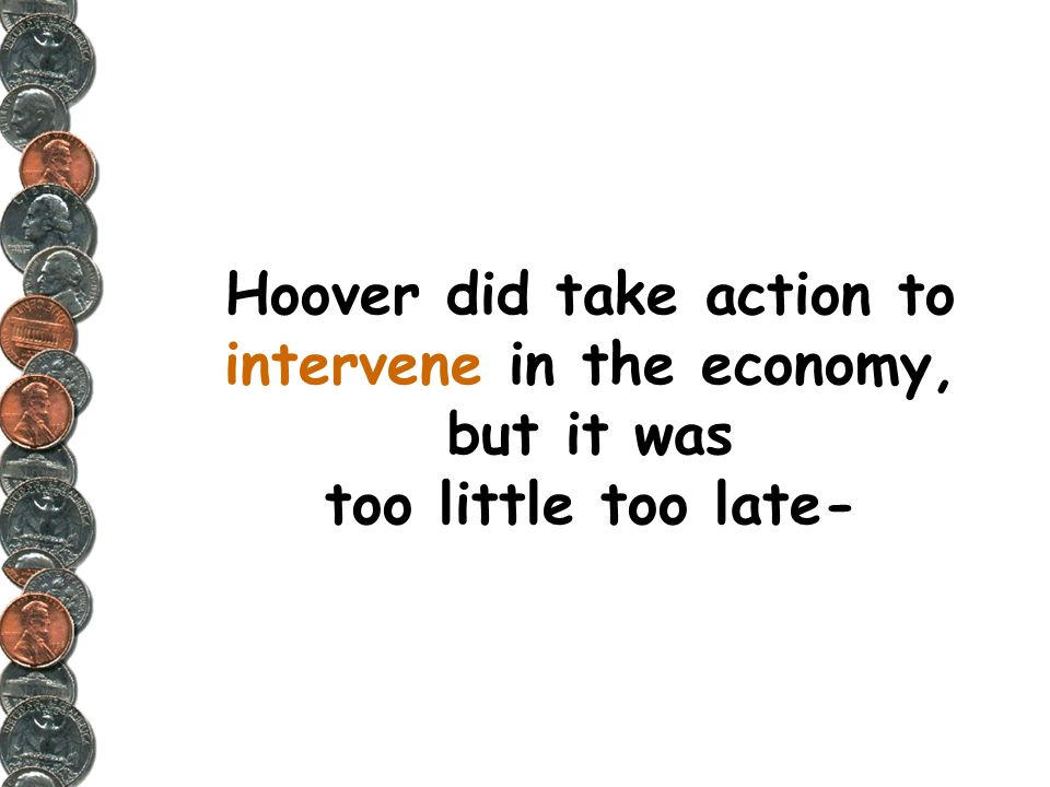 Hoover did take action to intervene in the economy, but it was too little too late-