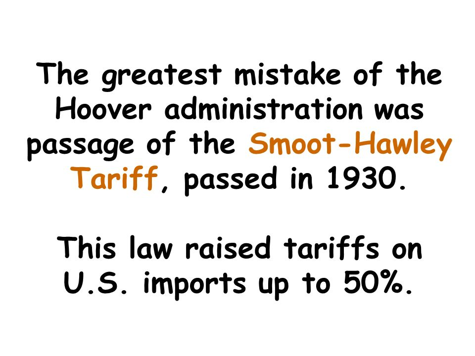The greatest mistake of the Hoover administration was passage of the Smoot-Hawley Tariff, passed in 1930.