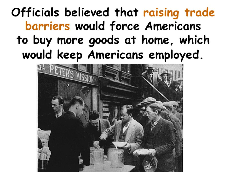 Officials believed that raising trade barriers would force Americans to buy more goods at home, which would keep Americans employed.