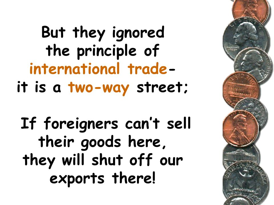 But they ignored the principle of international trade- it is a two-way street; If foreigners can't sell their goods here, they will shut off our exports there!