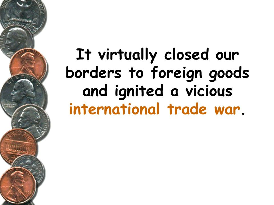 It virtually closed our borders to foreign goods and ignited a vicious international trade war.