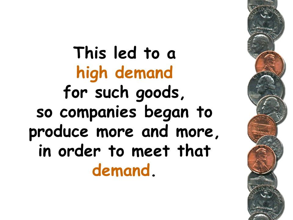 This led to a high demand for such goods, so companies began to produce more and more, in order to meet that demand.