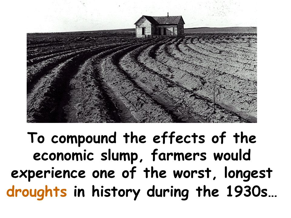 To compound the effects of the economic slump, farmers would experience one of the worst, longest droughts in history during the 1930s…