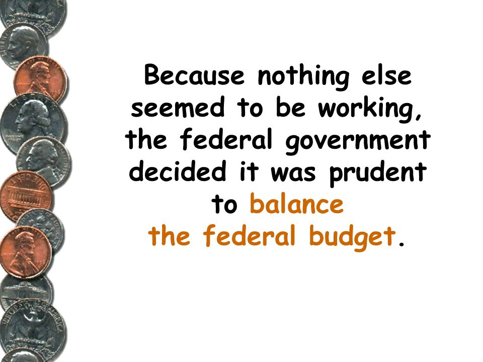 Because nothing else seemed to be working, the federal government decided it was prudent to balance the federal budget.
