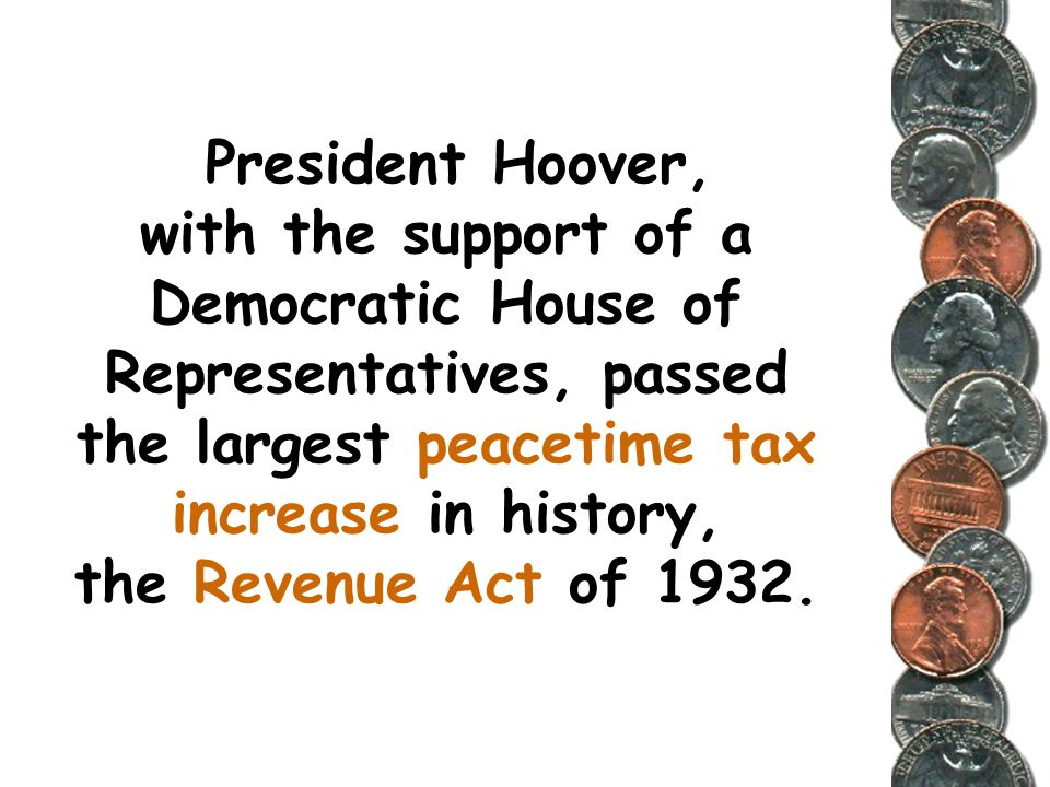 President Hoover, with the support of a Democratic House of Representatives, passed the largest peacetime tax increase in history, the Revenue Act of 1932.