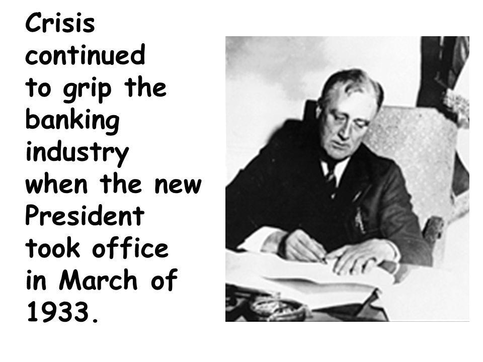 Crisis continued to grip the banking industry when the new President took office in March of 1933.