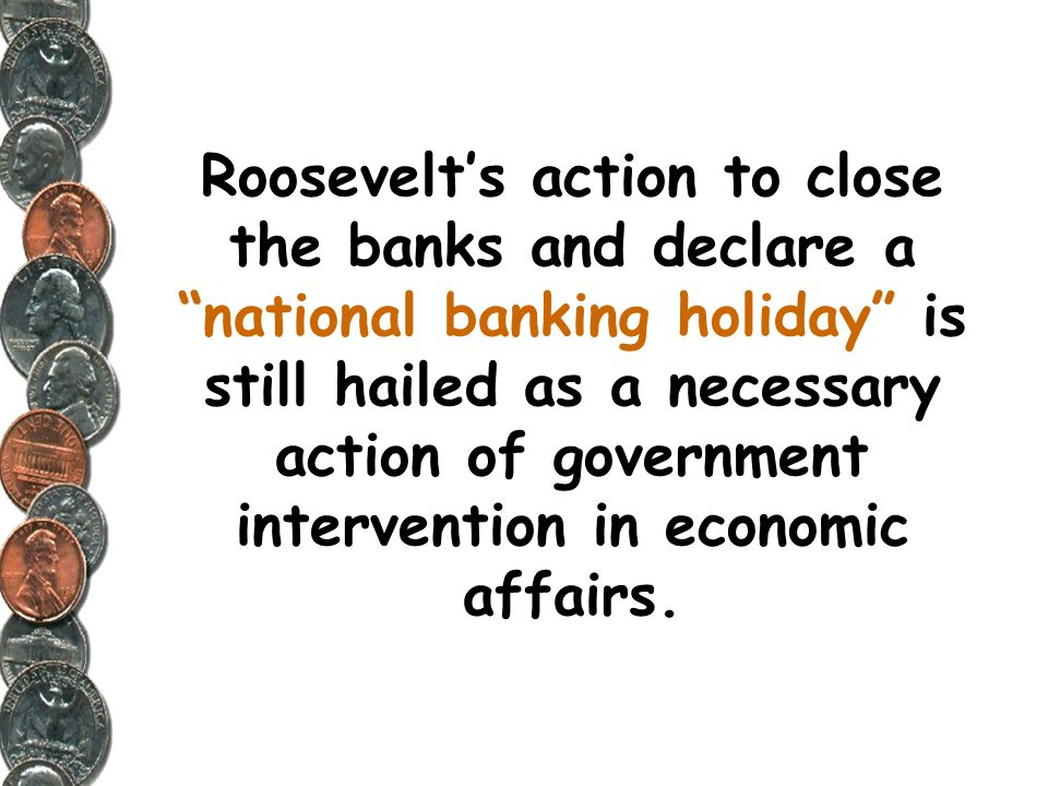 Roosevelt's action to close the banks and declare a national banking holiday is still hailed as a necessary action of government intervention in economic affairs.