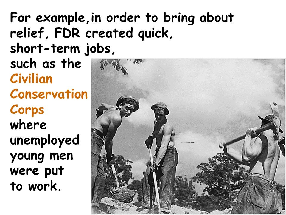 For example,in order to bring about relief, FDR created quick, short-term jobs, such as the Civilian Conservation Corps where unemployed young men were put to work.