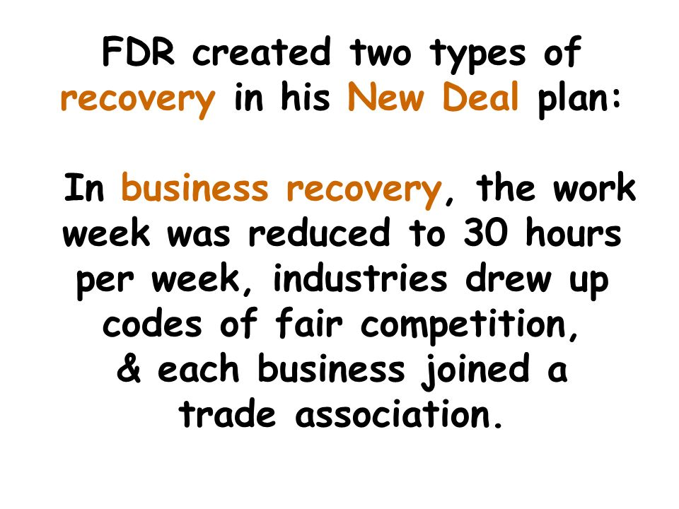 FDR created two types of recovery in his New Deal plan: In business recovery, the work week was reduced to 30 hours per week, industries drew up codes of fair competition, & each business joined a trade association.