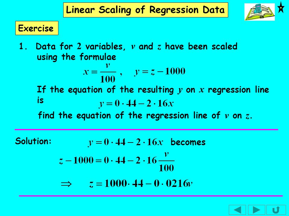 Exercise 1. Data for 2 variables, v and z have been scaled using the formulae. If the equation of the resulting y on x regression line is.