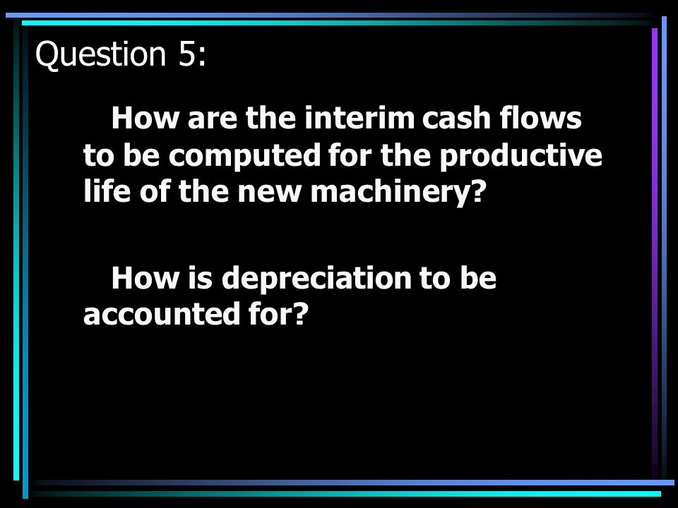 Question 5: How are the interim cash flows to be computed for the productive life of the new machinery