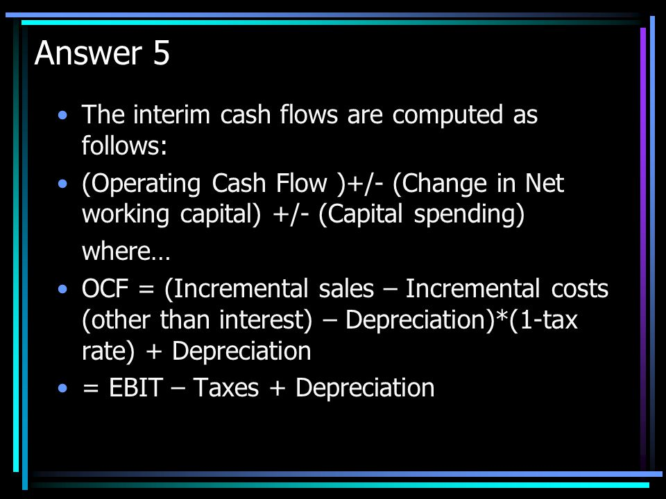 Answer 5 The interim cash flows are computed as follows: