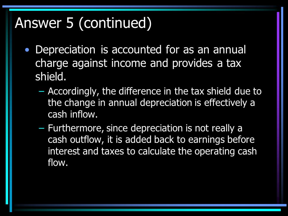 Answer 5 (continued) Depreciation is accounted for as an annual charge against income and provides a tax shield.