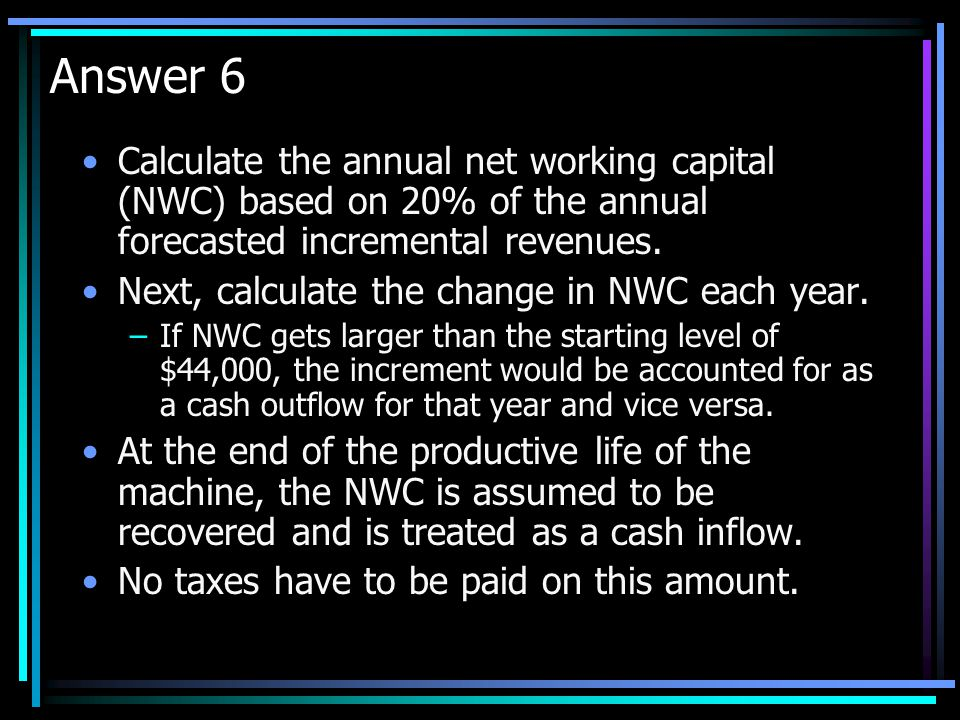 Answer 6 Calculate the annual net working capital (NWC) based on 20% of the annual forecasted incremental revenues.