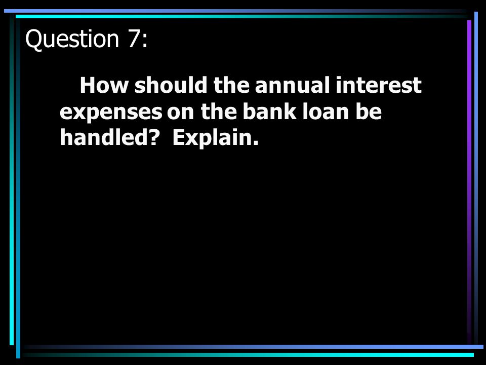 Question 7: How should the annual interest expenses on the bank loan be handled Explain.