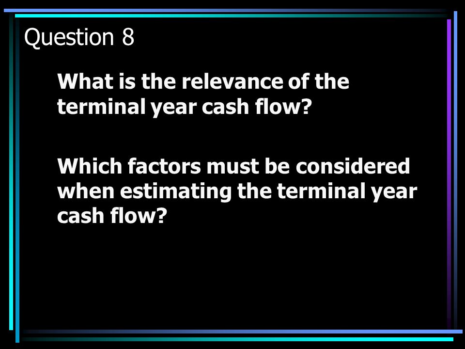 Question 8 What is the relevance of the terminal year cash flow