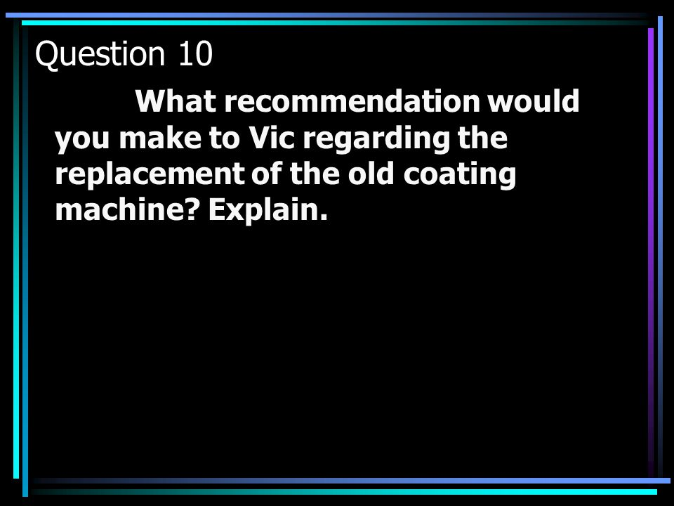 Question 10 What recommendation would you make to Vic regarding the replacement of the old coating machine.