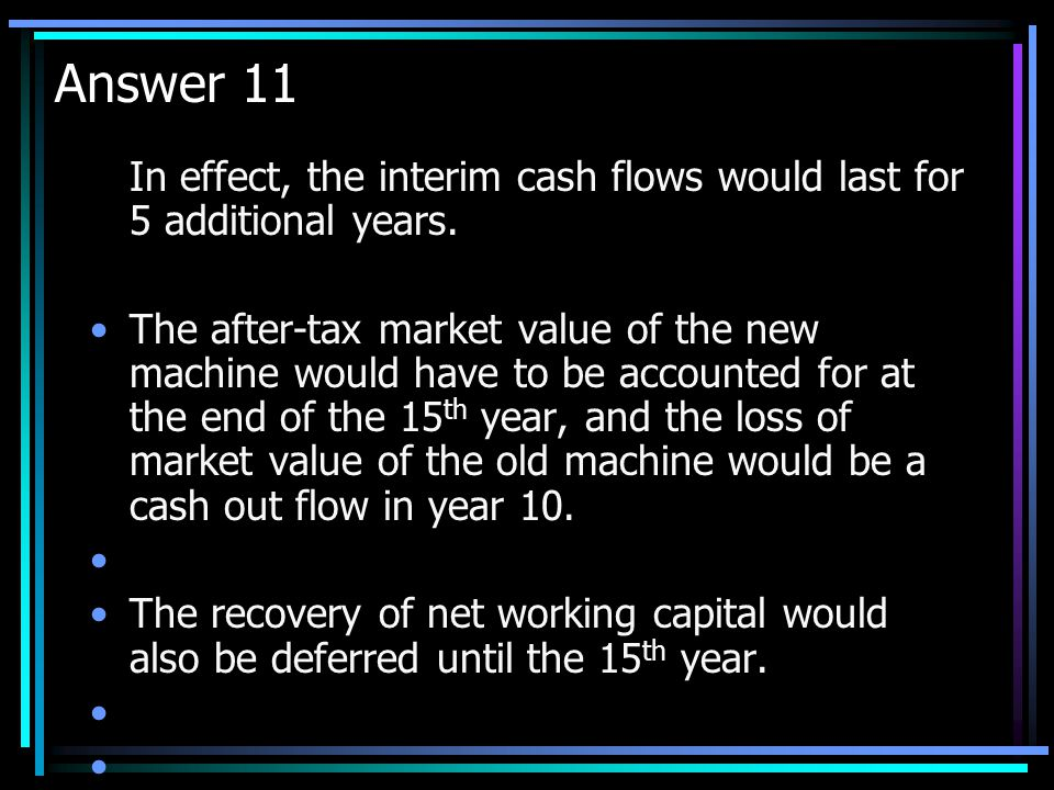 Answer 11 In effect, the interim cash flows would last for 5 additional years.
