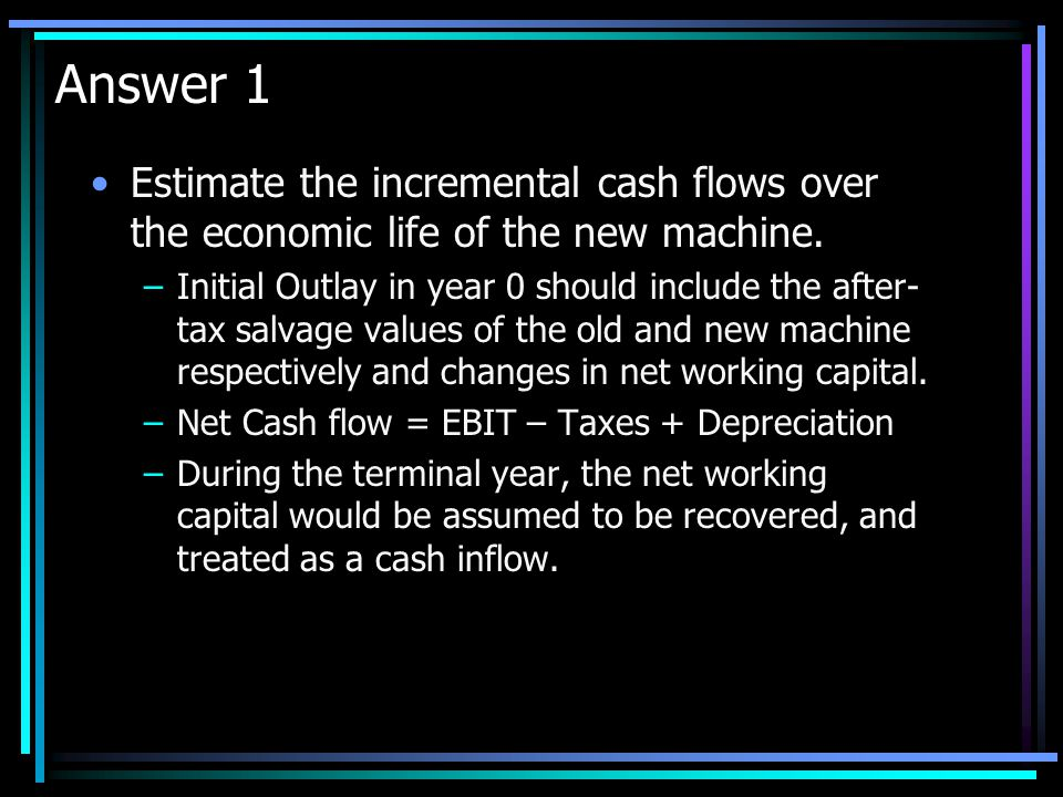 Answer 1 Estimate the incremental cash flows over the economic life of the new machine.