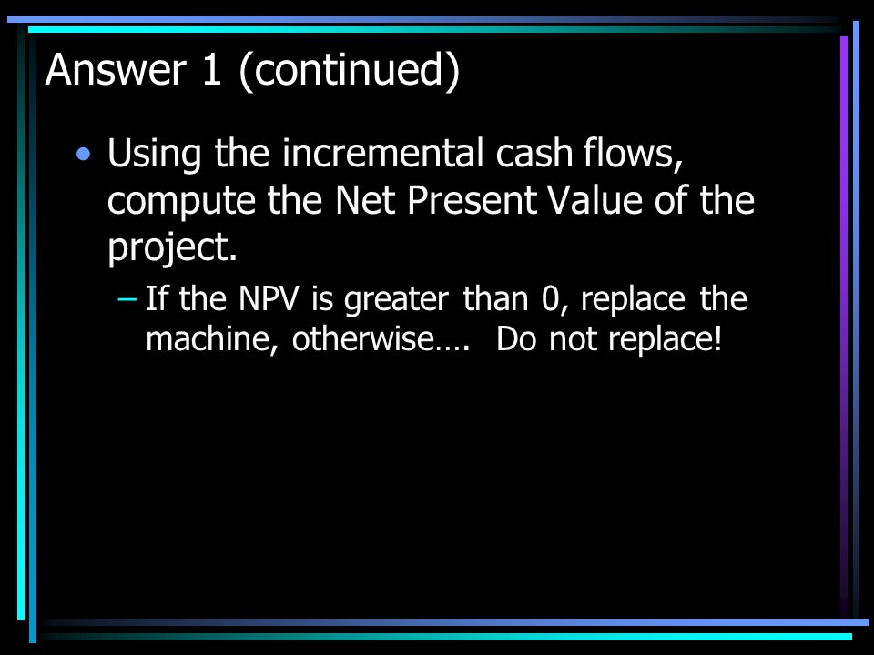 Answer 1 (continued) Using the incremental cash flows, compute the Net Present Value of the project.