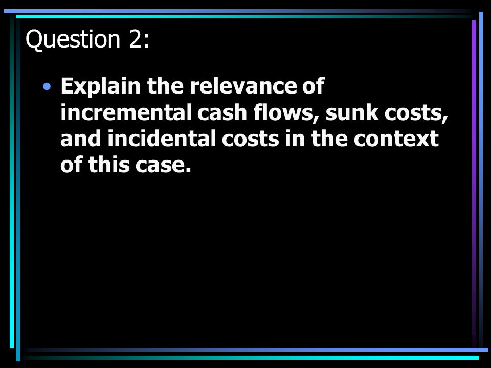 Question 2: Explain the relevance of incremental cash flows, sunk costs, and incidental costs in the context of this case.