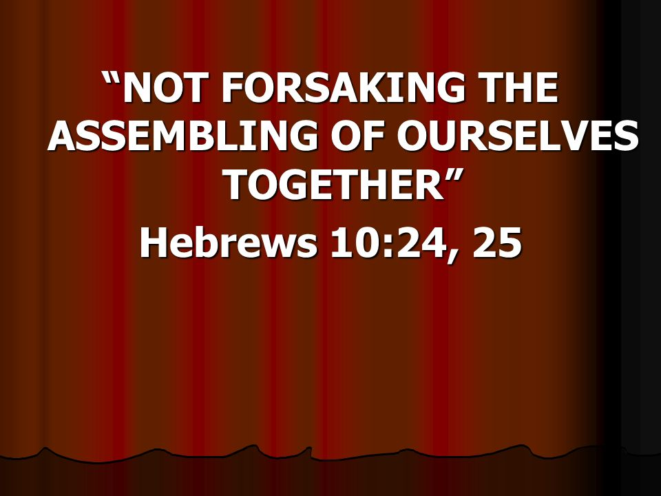 NOT FORSAKING THE ASSEMBLING OF OURSELVES TOGETHER