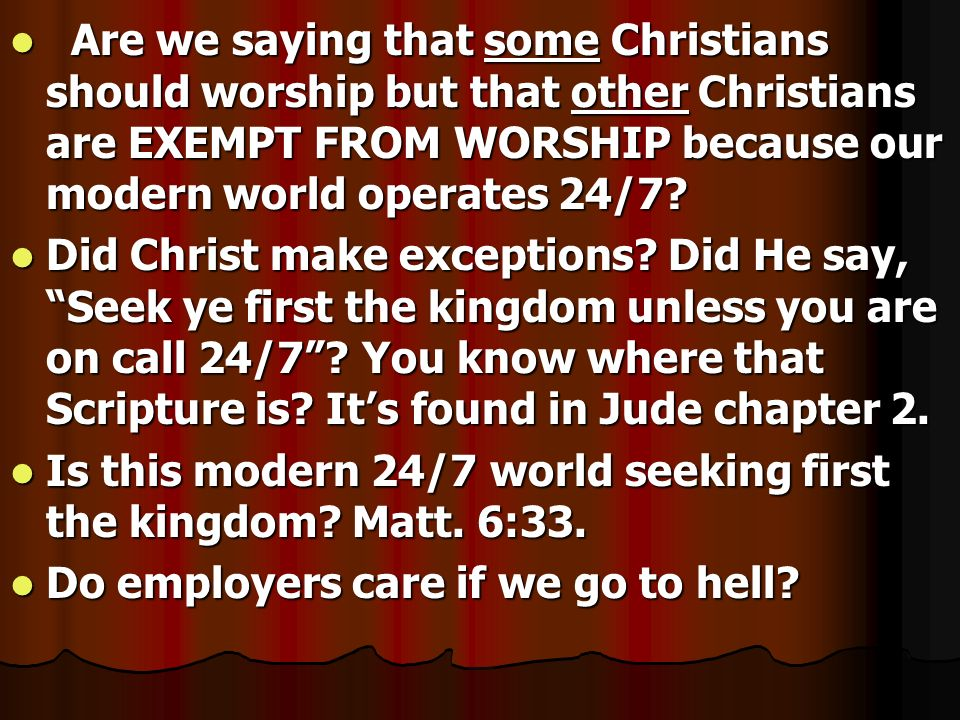 Are we saying that some Christians should worship but that other Christians are EXEMPT FROM WORSHIP because our modern world operates 24/7