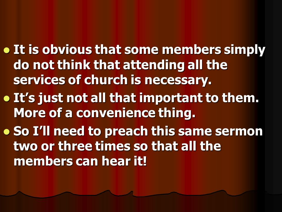 It is obvious that some members simply do not think that attending all the services of church is necessary.